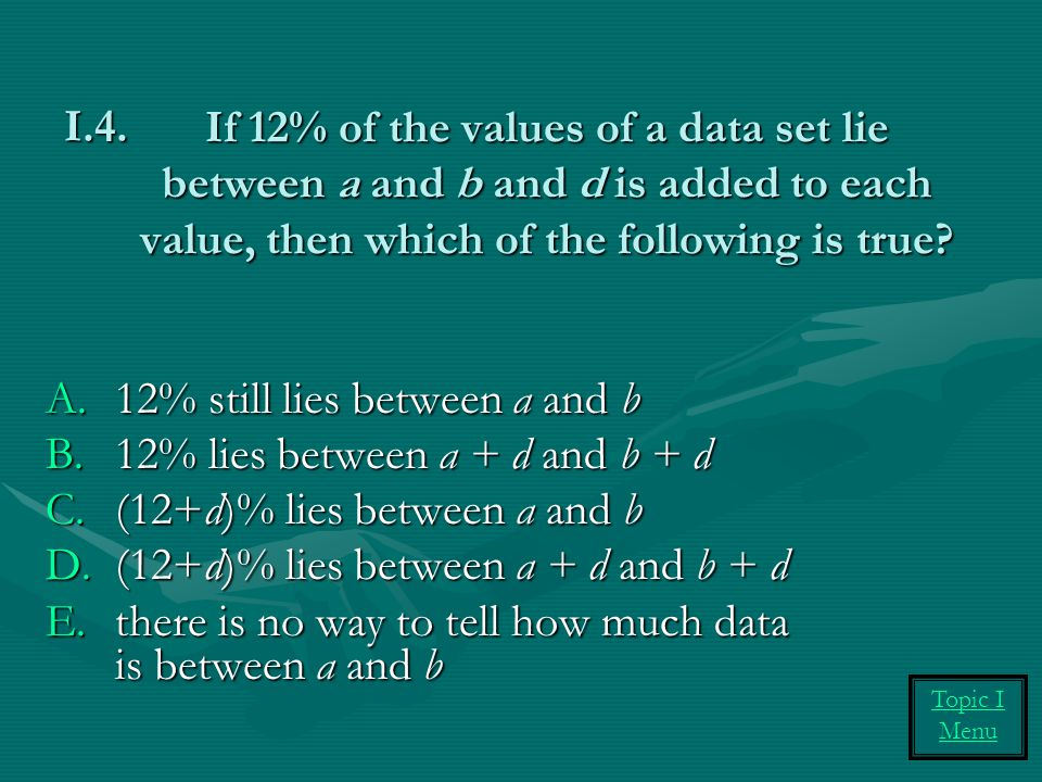 If 12% of the values of a data set lie between a and b and d is added to each value, then which of the following is true? A.12% still lies between a a