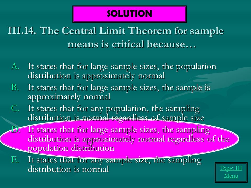 The Central Limit Theorem for sample means is critical because… A.It states that for large sample sizes, the population distribution is approximately normal B.It states that for large sample sizes, the sample is approximately normal C.It states that for any population, the sampling distribution is normal regardless of sample size D.It states that for large sample sizes, the sampling distribution is approximately normal regardless of the population distribution E.It states that for any sample size, the sampling distribution is normal III.14.