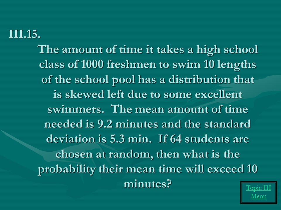 The amount of time it takes a high school class of 1000 freshmen to swim 10 lengths of the school pool has a distribution that is skewed left due to some excellent swimmers.