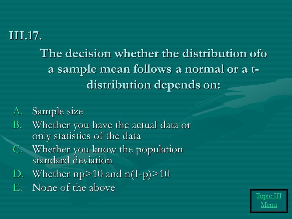 The decision whether the distribution ofo a sample mean follows a normal or a t- distribution depends on: A.Sample size B.Whether you have the actual data or only statistics of the data C.Whether you know the population standard deviation D.Whether np>10 and n(1-p)>10 E.None of the above III.17.