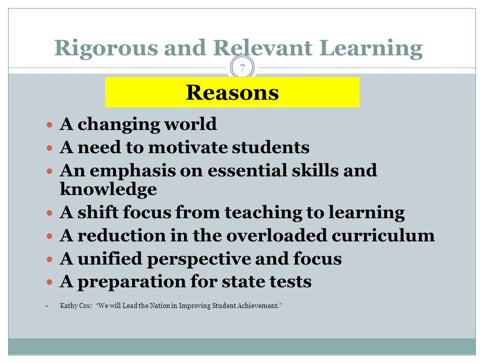 Rigorous and Relevant Learning A changing world A need to motivate students An emphasis on essential skills and knowledge A shift focus from teaching
