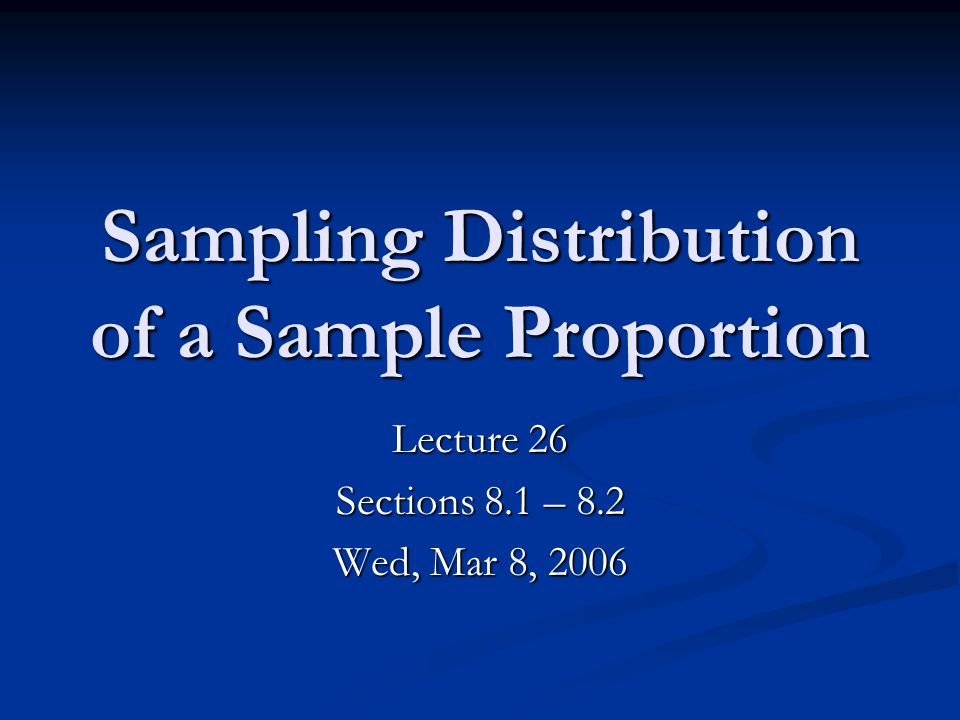 Sampling Distribution of a Sample Proportion Lecture 26 Sections 8.1 – 8.2 Wed, Mar 8, 2006