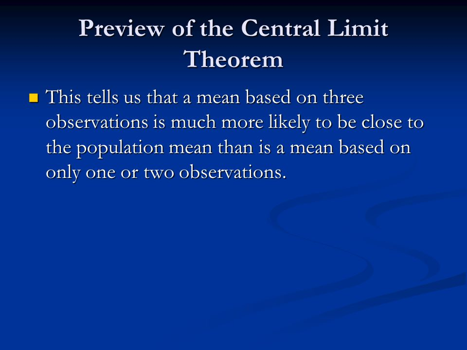 Preview of the Central Limit Theorem This tells us that a mean based on three observations is much more likely to be close to the population mean than is a mean based on only one or two observations.