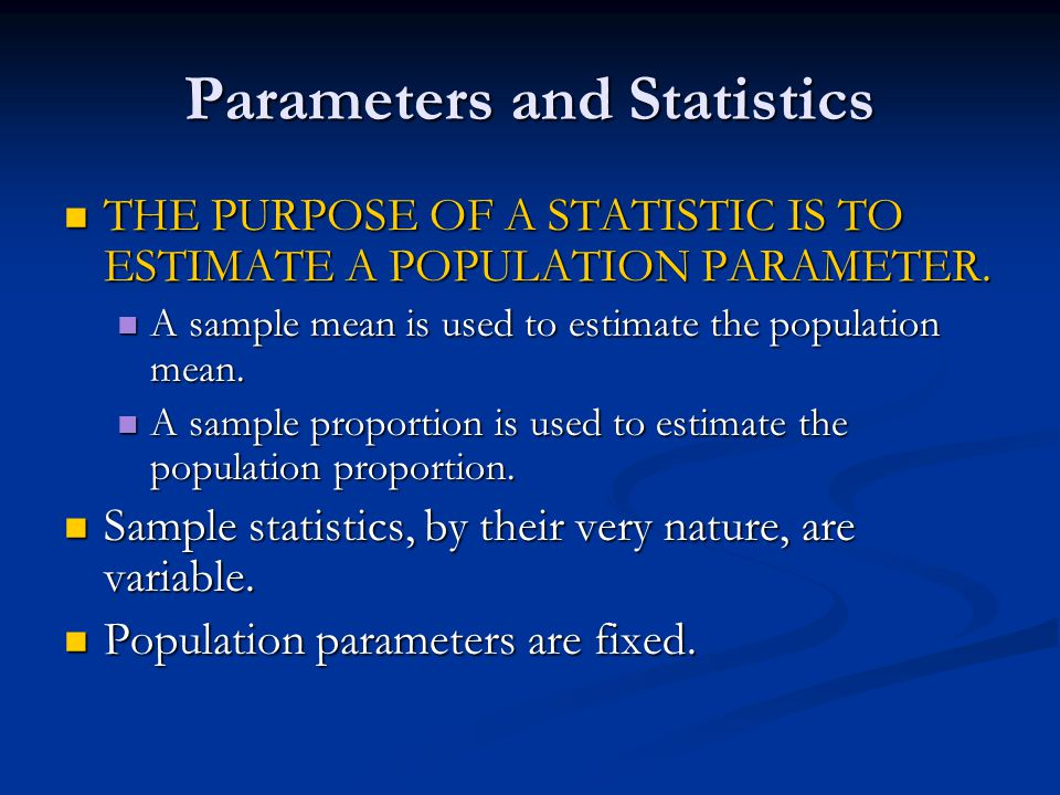 Parameters and Statistics THE PURPOSE OF A STATISTIC IS TO ESTIMATE A POPULATION PARAMETER.