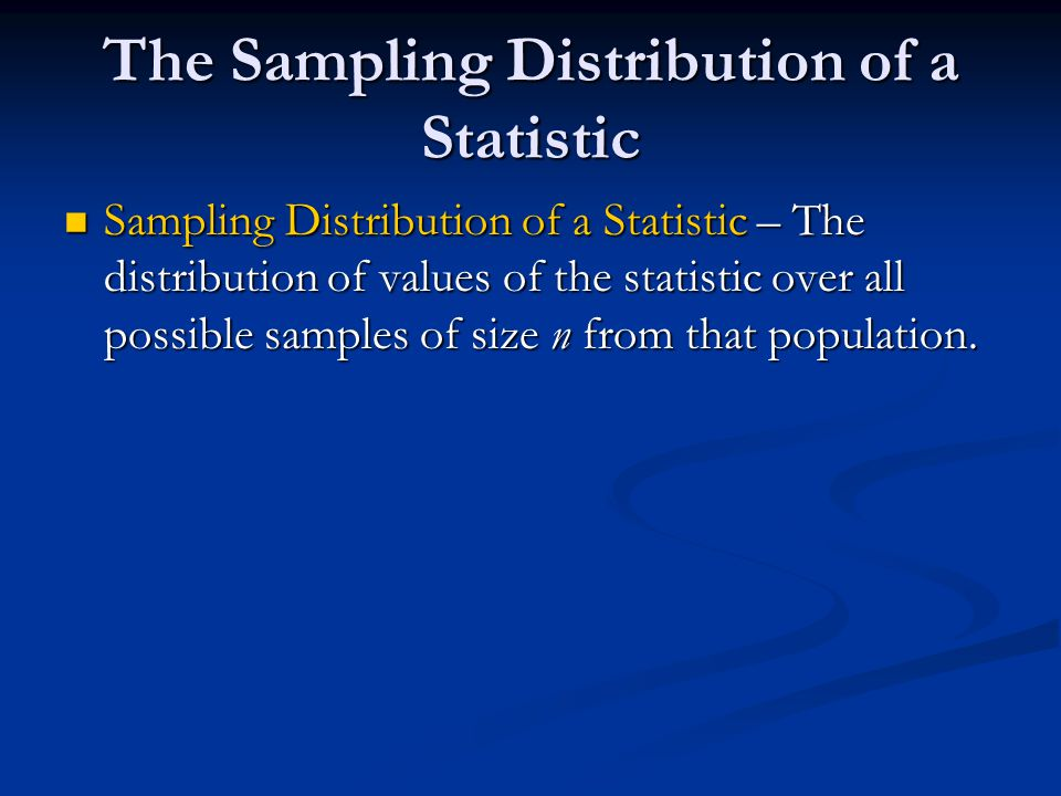 The Sampling Distribution of a Statistic Sampling Distribution of a Statistic – The distribution of values of the statistic over all possible samples of size n from that population.