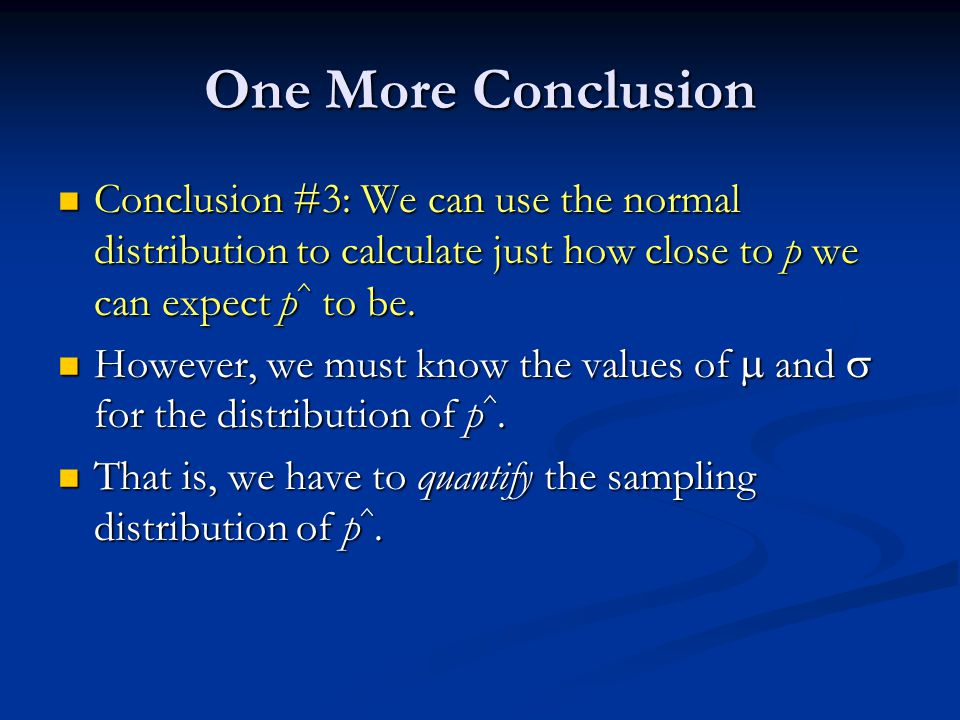 One More Conclusion Conclusion #3: We can use the normal distribution to calculate just how close to p we can expect p ^ to be.