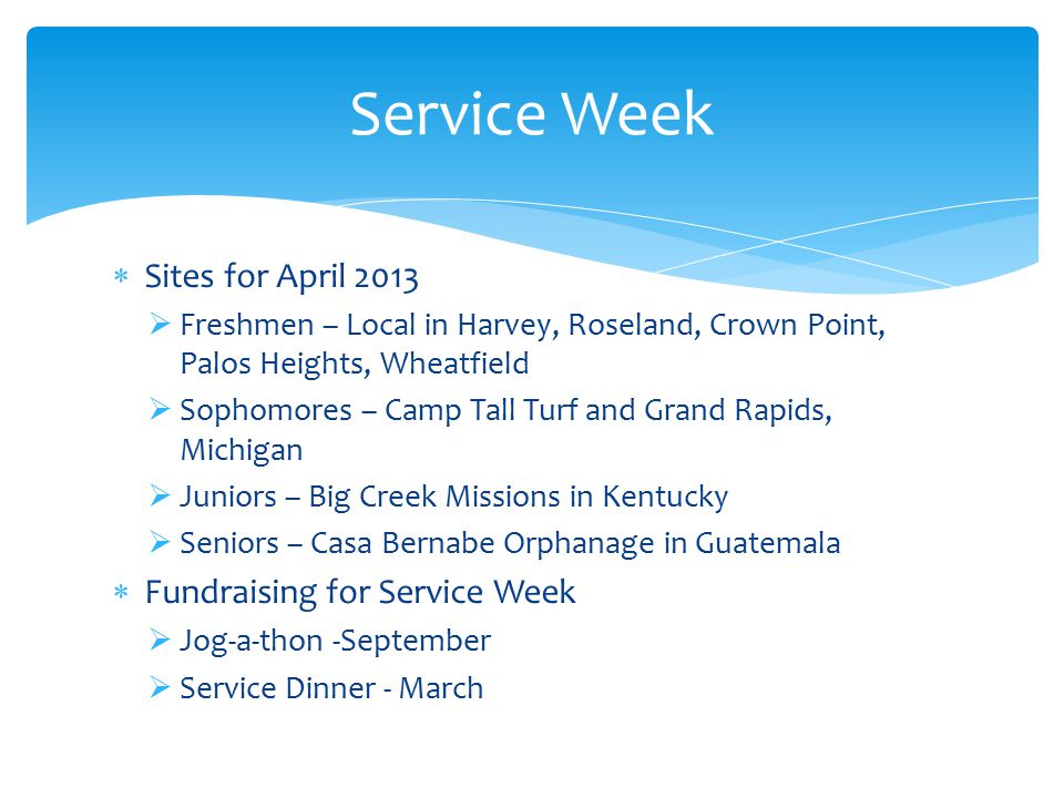  Sites for April 2013  Freshmen – Local in Harvey, Roseland, Crown Point, Palos Heights, Wheatfield  Sophomores – Camp Tall Turf and Grand Rapids, Michigan  Juniors – Big Creek Missions in Kentucky  Seniors – Casa Bernabe Orphanage in Guatemala  Fundraising for Service Week  Jog-a-thon -September  Service Dinner - March Service Week