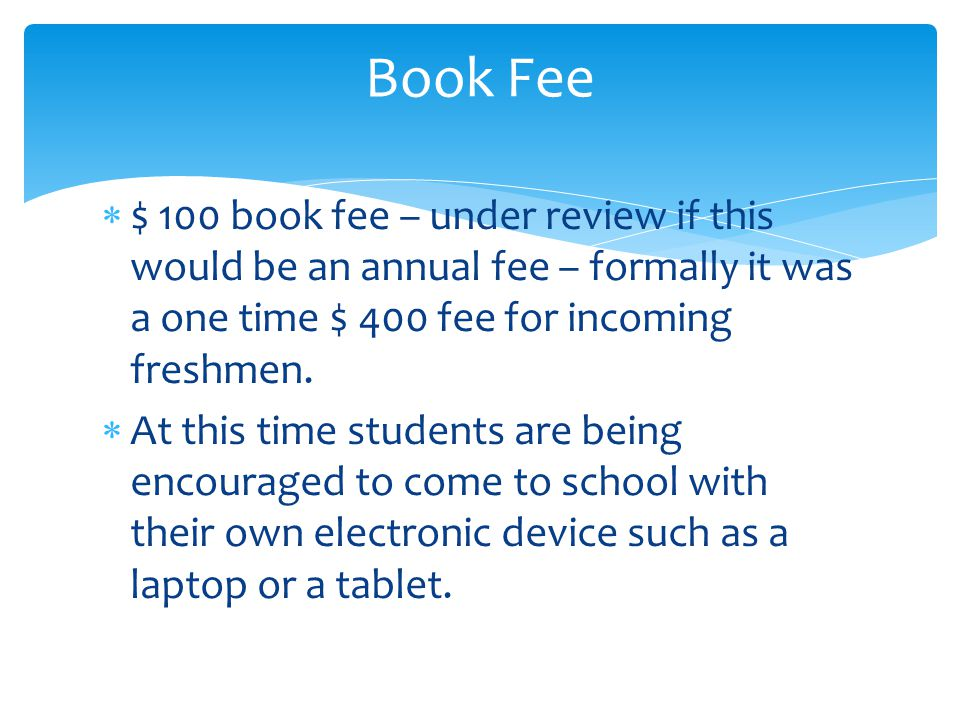 Book Fee  $ 100 book fee – under review if this would be an annual fee – formally it was a one time $ 400 fee for incoming freshmen.
