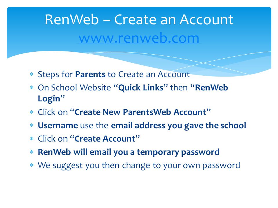  Steps for Parents to Create an Account  On School Website Quick Links then RenWeb Login  Click on Create New ParentsWeb Account  Username use the email address you gave the school  Click on Create Account  RenWeb will email you a temporary password  We suggest you then change to your own password RenWeb – Create an Account www.renweb.com www.renweb.com
