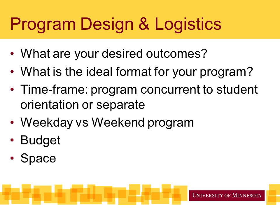 Program Design & Logistics What are your desired outcomes? What is the ideal format for your program? Time-frame: program concurrent to student orient
