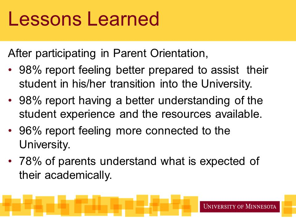 Lessons Learned After participating in Parent Orientation, 98% report feeling better prepared to assist their student in his/her transition into the U