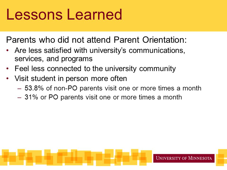Lessons Learned Parents who did not attend Parent Orientation: Are less satisfied with university's communications, services, and programs Feel less c