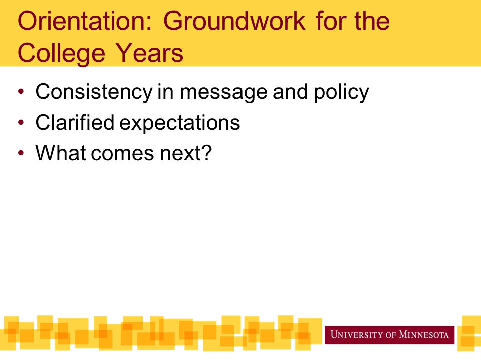 Orientation: Groundwork for the College Years Consistency in message and policy Clarified expectations What comes next?