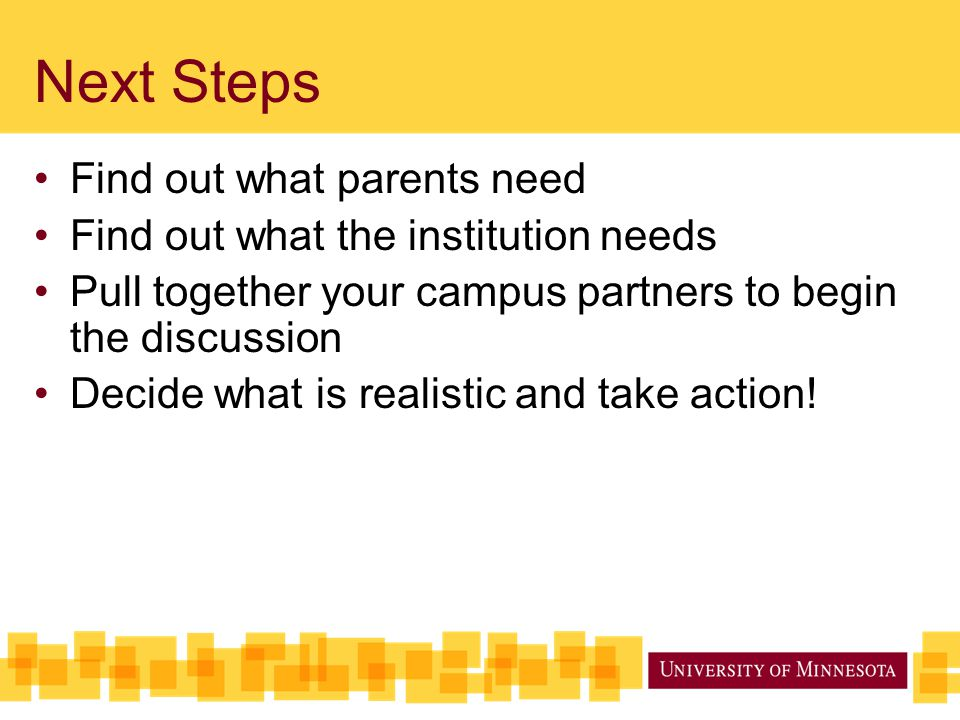 Next Steps Find out what parents need Find out what the institution needs Pull together your campus partners to begin the discussion Decide what is re
