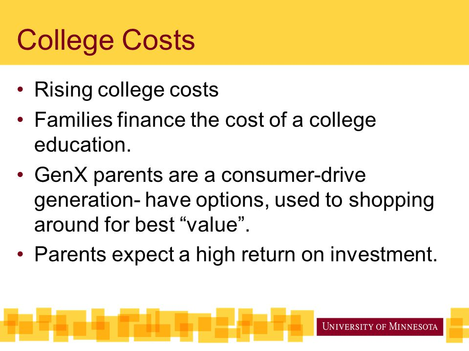 College Costs Rising college costs Families finance the cost of a college education. GenX parents are a consumer-drive generation- have options, used