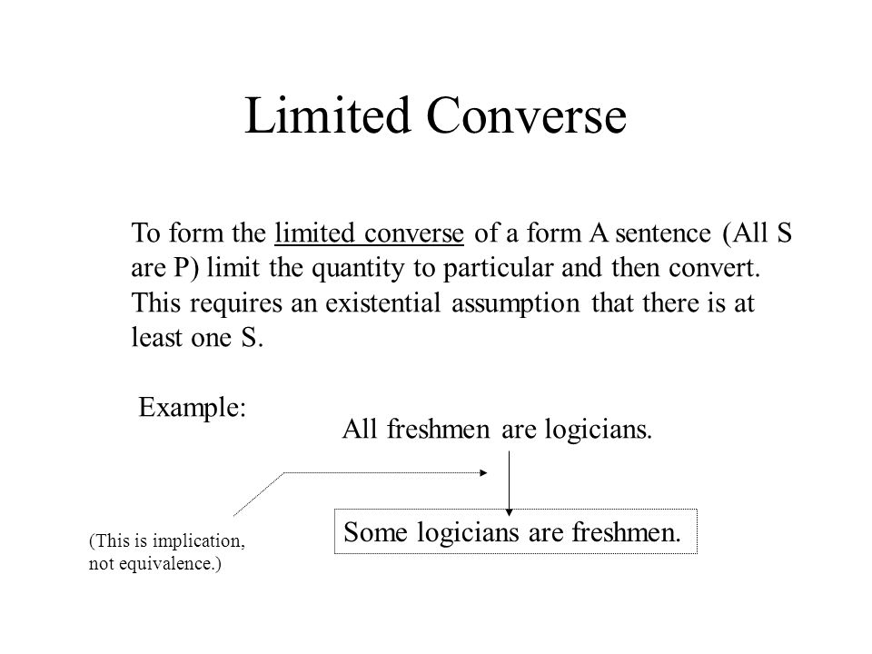 Limited Converse To form the limited converse of a form A sentence (All S are P) limit the quantity to particular and then convert. This requires an e