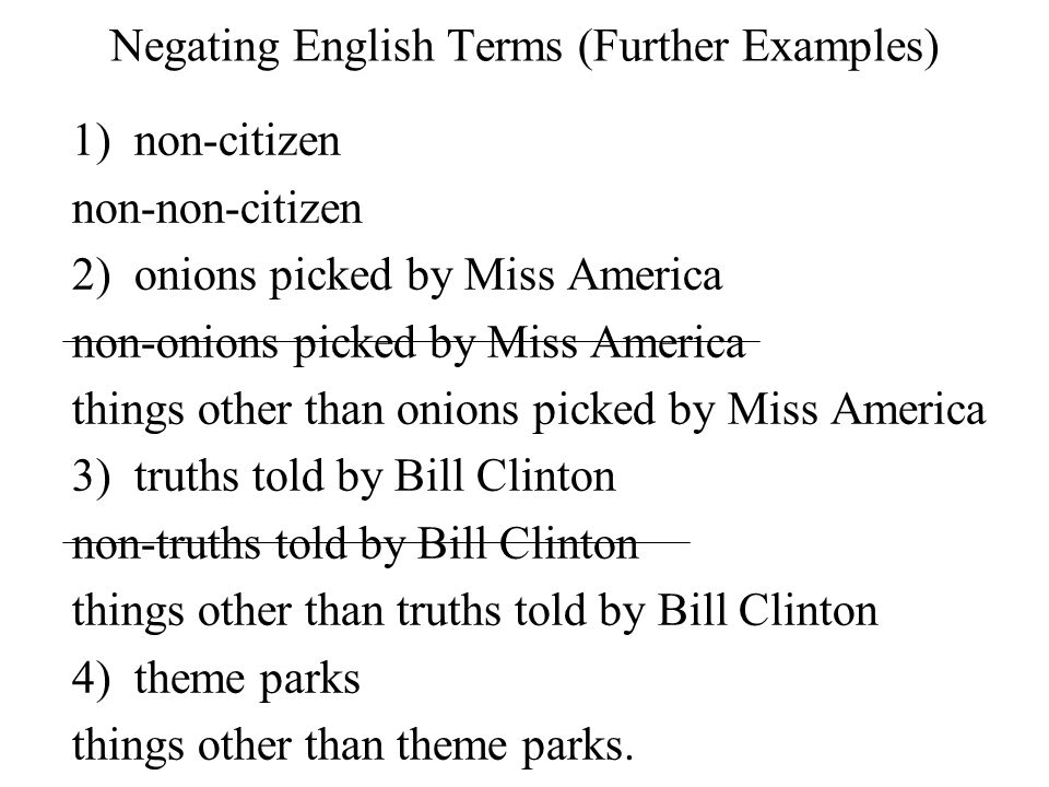 Negating English Terms (Further Examples) 1) non-citizen non-non-citizen 2) onions picked by Miss America non-onions picked by Miss America things other than onions picked by Miss America 3) truths told by Bill Clinton non-truths told by Bill Clinton things other than truths told by Bill Clinton 4) theme parks things other than theme parks.