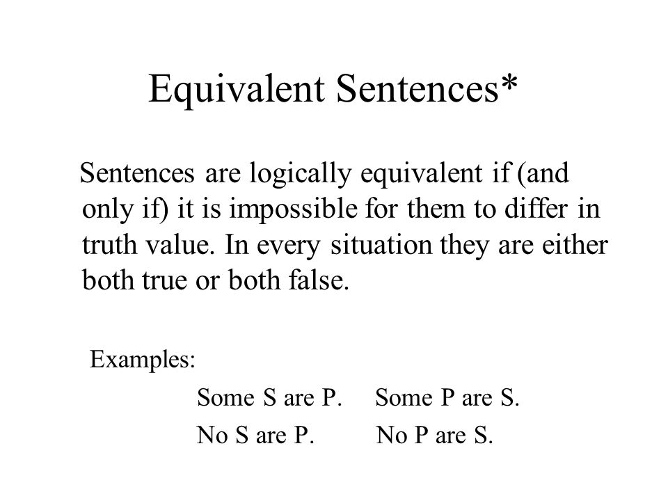 Equivalent Sentences* Sentences are logically equivalent if (and only if) it is impossible for them to differ in truth value.