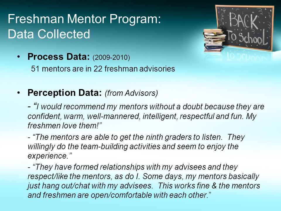 Freshman Mentor Program: Data Collected Process Data: (2009-2010) 51 mentors are in 22 freshman advisories Perception Data: (from Advisors) - I would recommend my mentors without a doubt because they are confident, warm, well-mannered, intelligent, respectful and fun.