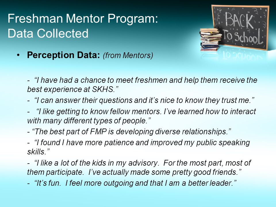 Freshman Mentor Program: Data Collected Perception Data: (from Mentors) - I have had a chance to meet freshmen and help them receive the best experience at SKHS. - I can answer their questions and it's nice to know they trust me. - I like getting to know fellow mentors.