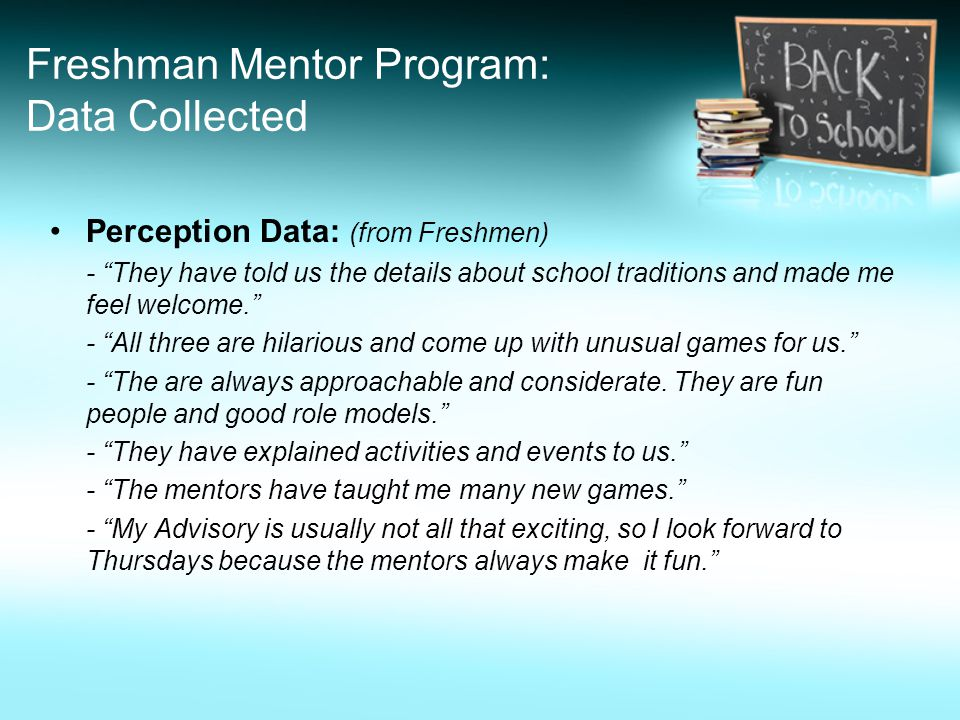 Freshman Mentor Program: Data Collected Perception Data: (from Freshmen) - They have told us the details about school traditions and made me feel welcome. - All three are hilarious and come up with unusual games for us. - The are always approachable and considerate.