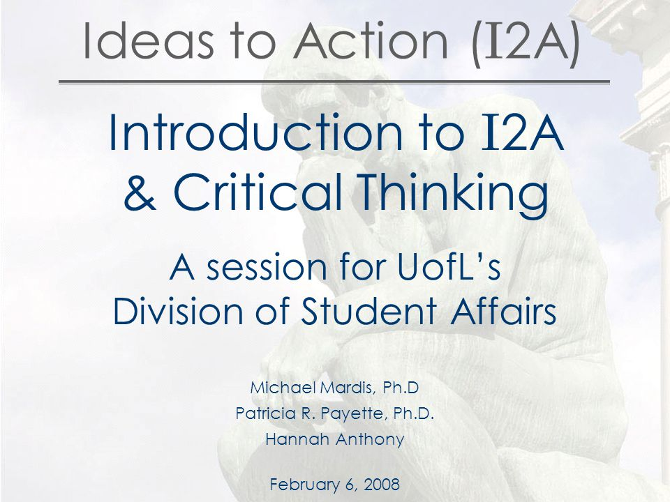 Ideas to Action ( I 2A) Introduction to I 2A & Critical Thinking A session for UofL's Division of Student Affairs Michael Mardis, Ph.D Patricia R.