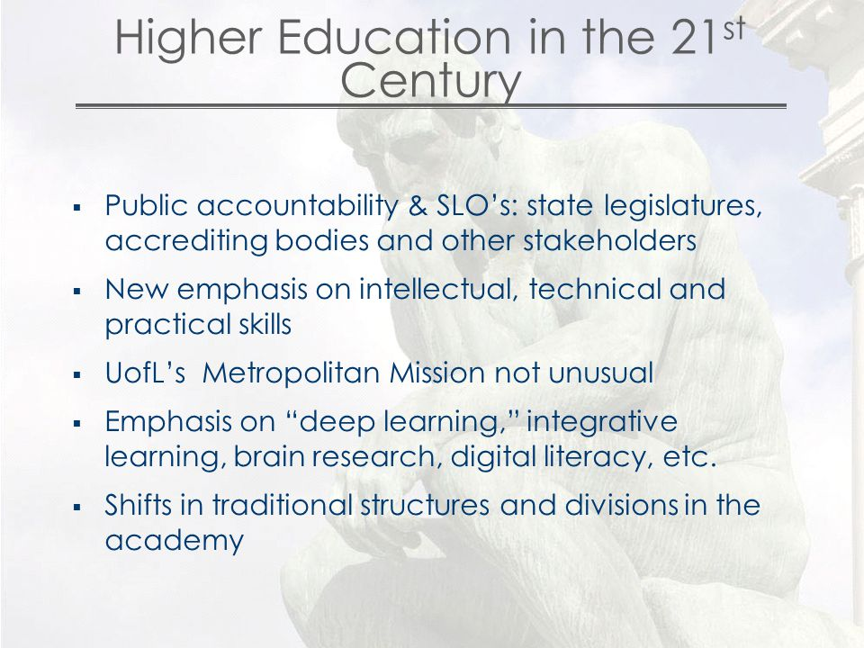 Higher Education in the 21 st Century  Public accountability & SLO's: state legislatures, accrediting bodies and other stakeholders  New emphasis on intellectual, technical and practical skills  UofL's Metropolitan Mission not unusual  Emphasis on deep learning, integrative learning, brain research, digital literacy, etc.