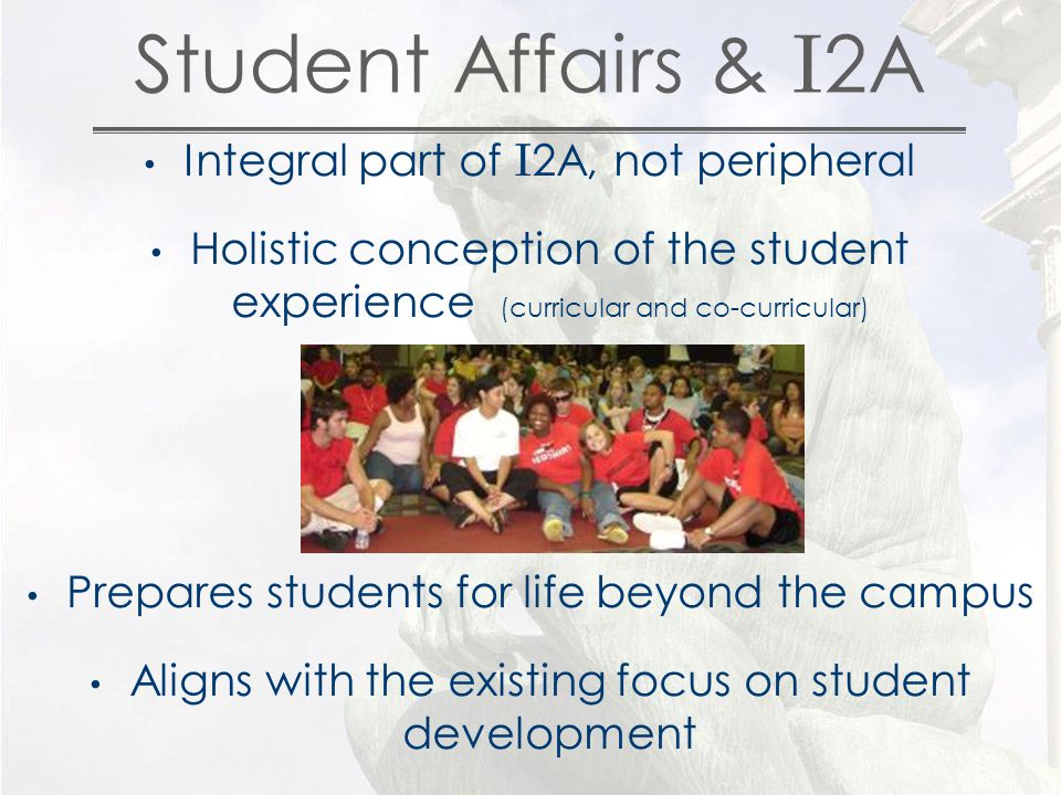 Integral part of I 2A, not peripheral Holistic conception of the student experience (curricular and co-curricular) Prepares students for life beyond the campus Aligns with the existing focus on student development Student Affairs & I 2A