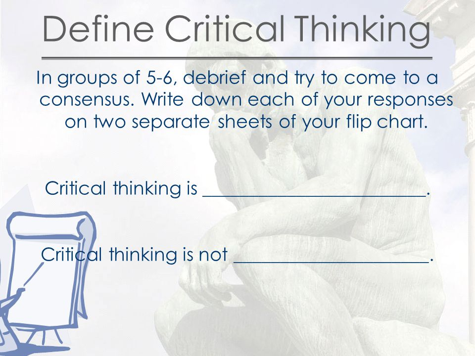 Define Critical Thinking In groups of 5-6, debrief and try to come to a consensus.