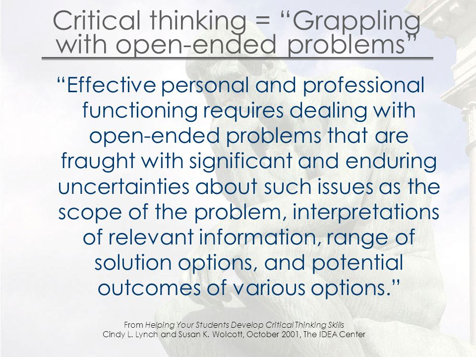 Critical thinking = Grappling with open-ended problems Effective personal and professional functioning requires dealing with open-ended problems that are fraught with significant and enduring uncertainties about such issues as the scope of the problem, interpretations of relevant information, range of solution options, and potential outcomes of various options. From Helping Your Students Develop Critical Thinking Skills Cindy L.