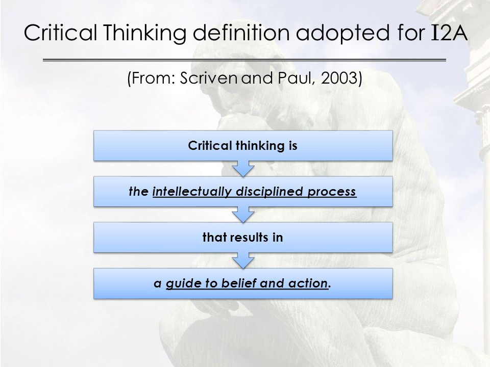 Critical Thinking definition adopted for I 2A (From: Scriven and Paul, 2003) a guide to belief and action.