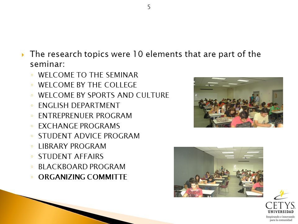 The research topics were 10 elements that are part of the seminar: ◦ WELCOME TO THE SEMINAR ◦ WELCOME BY THE COLLEGE ◦ WELCOME BY SPORTS AND CULTURE ◦ ENGLISH DEPARTMENT ◦ ENTREPRENUER PROGRAM ◦ EXCHANGE PROGRAMS ◦ STUDENT ADVICE PROGRAM ◦ LIBRARY PROGRAM ◦ STUDENT AFFAIRS ◦ BLACKBOARD PROGRAM ◦ ORGANIZING COMMITTE 5