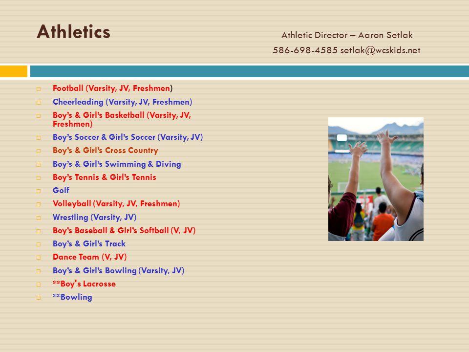 Athletics Athletic Director – Aaron Setlak 586-698-4585 setlak@wcskids.net  Football (Varsity, JV, Freshmen)  Cheerleading (Varsity, JV, Freshmen)  Boy's & Girl's Basketball (Varsity, JV, Freshmen)  Boy's Soccer & Girl's Soccer (Varsity, JV)  Boy's & Girl's Cross Country  Boy's & Girl's Swimming & Diving  Boy's Tennis & Girl's Tennis  Golf  Volleyball (Varsity, JV, Freshmen)  Wrestling (Varsity, JV)  Boy's Baseball & Girl's Softball (V, JV)  Boy's & Girl's Track  Dance Team (V, JV)  Boy's & Girl's Bowling (Varsity, JV)  **Boy s Lacrosse  **Bowling