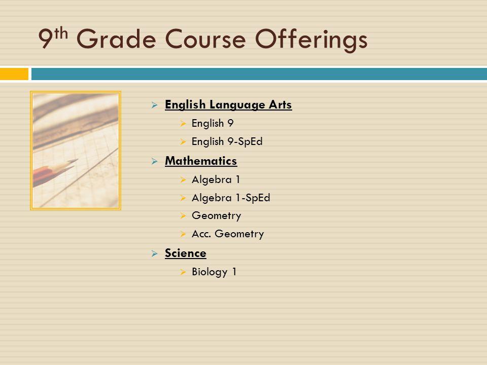 9 th Grade Course Offerings  English Language Arts  English 9  English 9-SpEd  Mathematics  Algebra 1  Algebra 1-SpEd  Geometry  Acc.
