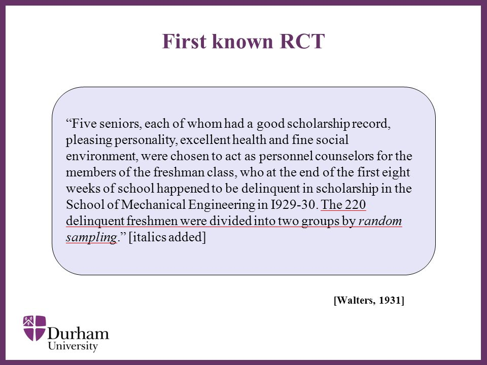 ∂ First known RCT [Walters, 1931] Five seniors, each of whom had a good scholarship record, pleasing personality, excellent health and fine social environment, were chosen to act as personnel counselors for the members of the freshman class, who at the end of the first eight weeks of school happened to be delinquent in scholarship in the School of Mechanical Engineering in I929-30.