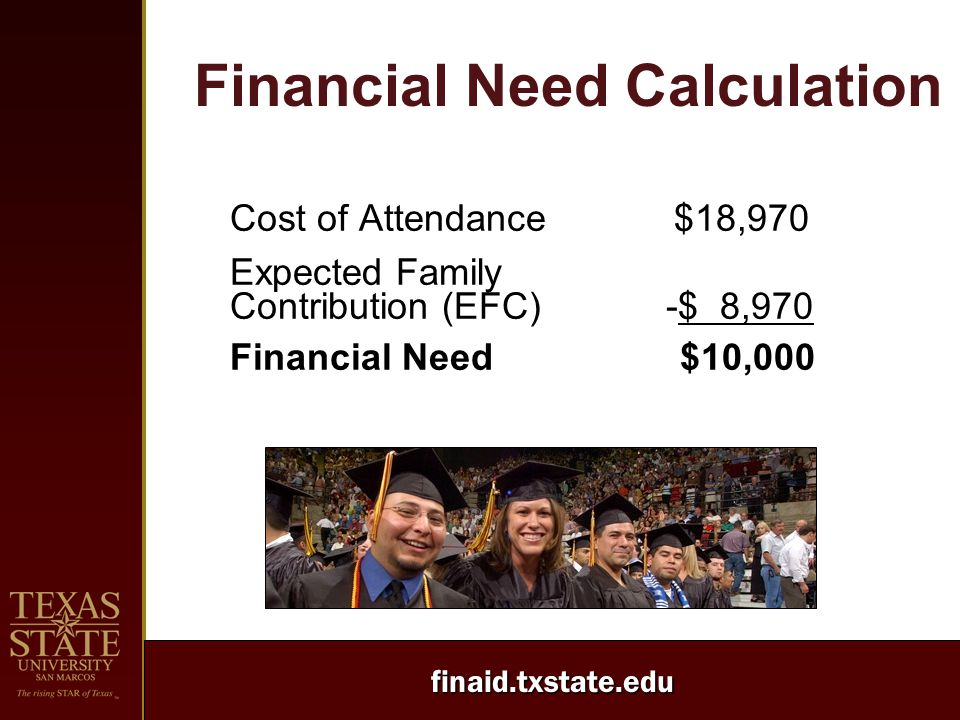 finaid.txstate.edu Financial Need Calculation Cost of Attendance $18,970 Expected Family Contribution (EFC) -$ 8,970 Financial Need $10,000