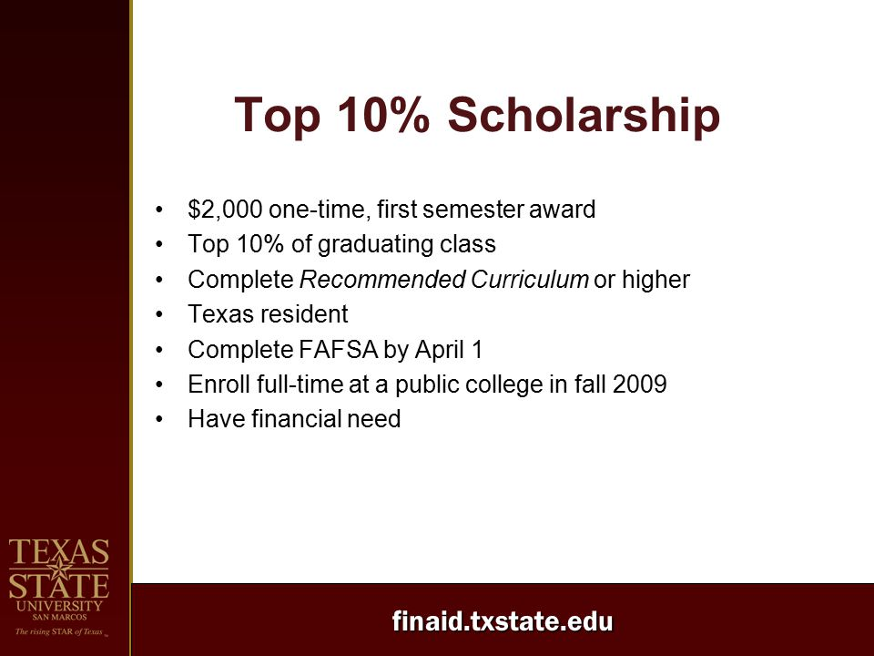 finaid.txstate.edu Top 10% Scholarship $2,000 one-time, first semester award Top 10% of graduating class Complete Recommended Curriculum or higher Tex