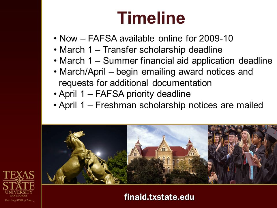 finaid.txstate.edu Timeline Now – FAFSA available online for 2009-10 March 1 – Transfer scholarship deadline March 1 – Summer financial aid applicatio