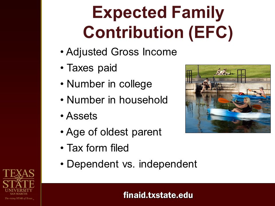 finaid.txstate.edu Expected Family Contribution (EFC) Adjusted Gross Income Taxes paid Number in college Number in household Assets Age of oldest pare