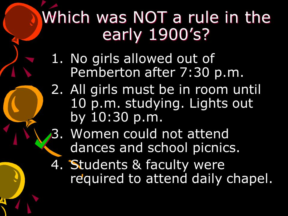 Which was NOT a rule in the early 1900's. 1.No girls allowed out of Pemberton after 7:30 p.m.