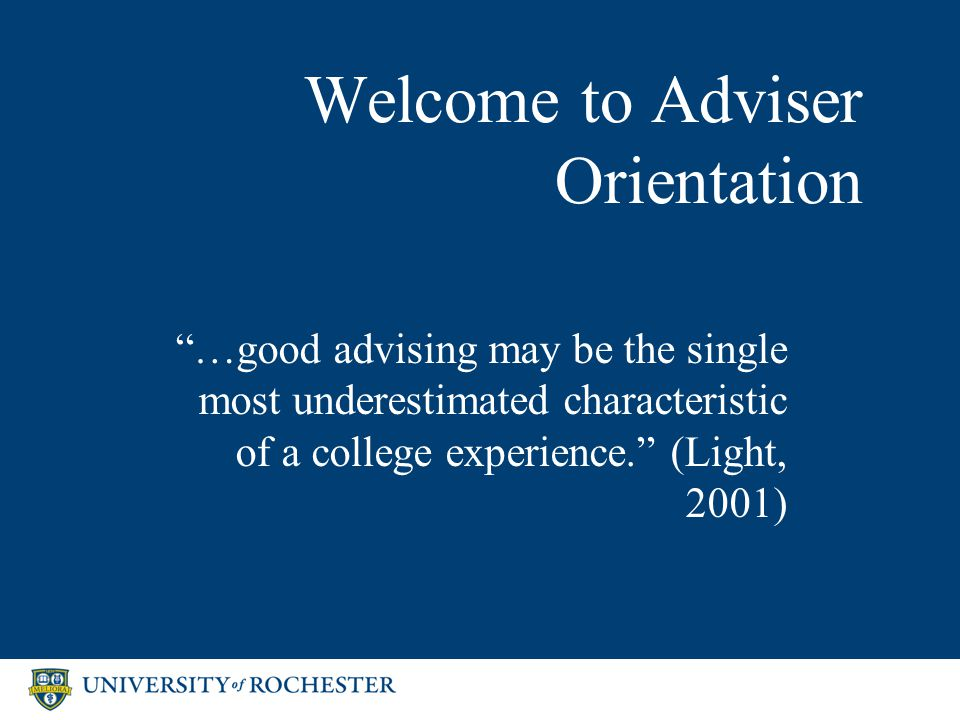 Welcome to Adviser Orientation …good advising may be the single most underestimated characteristic of a college experience. (Light, 2001)