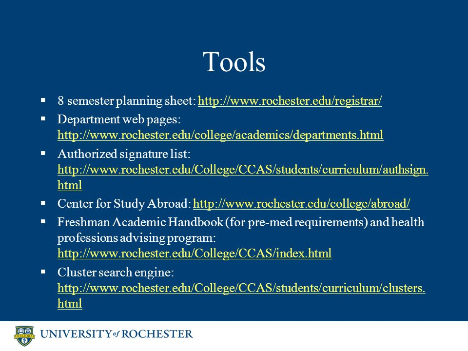 Tools  8 semester planning sheet: http://www.rochester.edu/registrar/http://www.rochester.edu/registrar/  Department web pages: http://www.rochester.edu/college/academics/departments.html http://www.rochester.edu/college/academics/departments.html  Authorized signature list: http://www.rochester.edu/College/CCAS/students/curriculum/authsign.