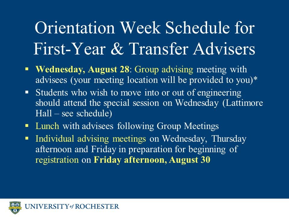 Orientation Week Schedule for First-Year & Transfer Advisers  Wednesday, August 28: Group advising meeting with advisees (your meeting location will be provided to you)*  Students who wish to move into or out of engineering should attend the special session on Wednesday (Lattimore Hall – see schedule)  Lunch with advisees following Group Meetings  Individual advising meetings on Wednesday, Thursday afternoon and Friday in preparation for beginning of registration on Friday afternoon, August 30