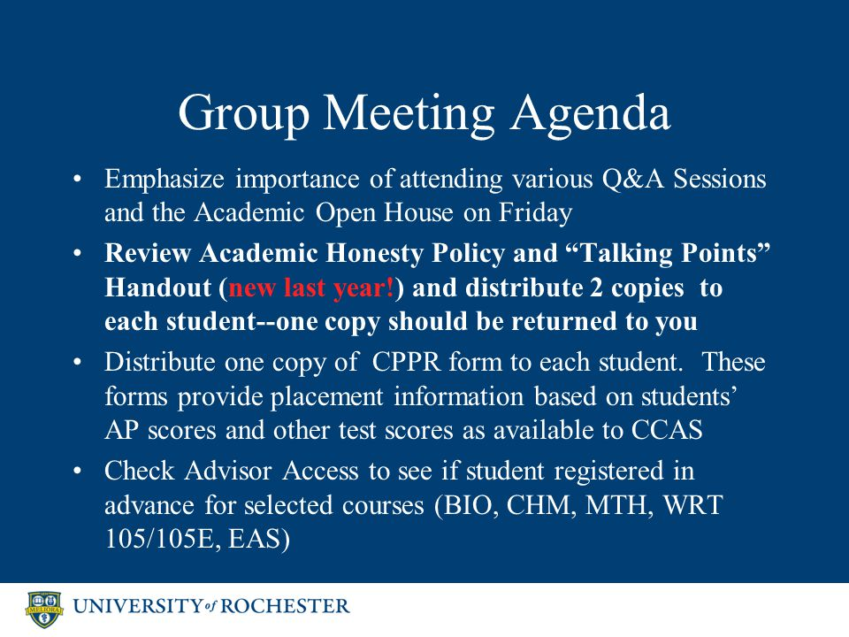 Group Meeting Agenda Emphasize importance of attending various Q&A Sessions and the Academic Open House on Friday Review Academic Honesty Policy and Talking Points Handout (new last year!) and distribute 2 copies to each student--one copy should be returned to you Distribute one copy of CPPR form to each student.