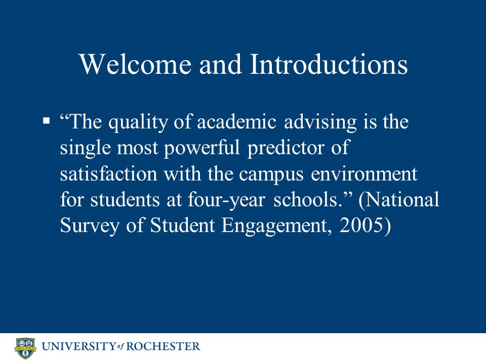 Welcome and Introductions  The quality of academic advising is the single most powerful predictor of satisfaction with the campus environment for students at four-year schools. (National Survey of Student Engagement, 2005)