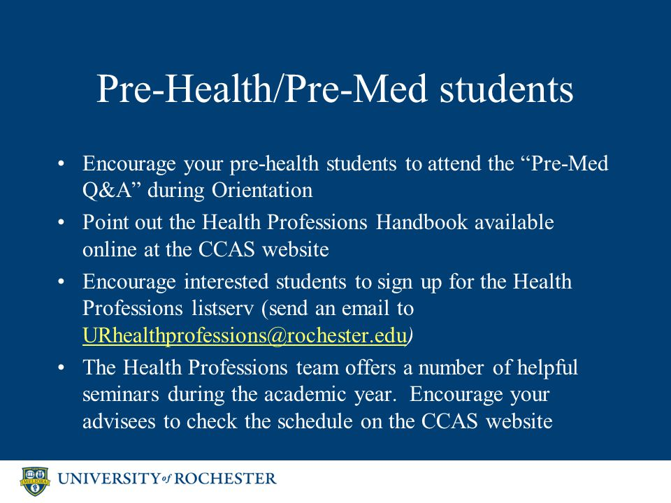 Pre-Health/Pre-Med students Encourage your pre-health students to attend the Pre-Med Q&A during Orientation Point out the Health Professions Handbook available online at the CCAS website Encourage interested students to sign up for the Health Professions listserv (send an email to URhealthprofessions@rochester.edu) URhealthprofessions@rochester.edu The Health Professions team offers a number of helpful seminars during the academic year.
