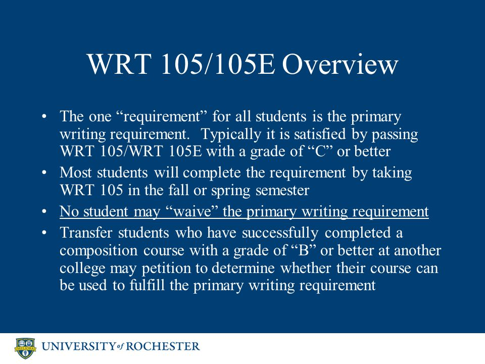 WRT 105/105E Overview The one requirement for all students is the primary writing requirement.