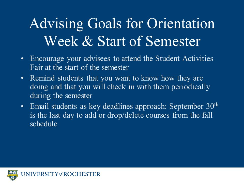 Advising Goals for Orientation Week & Start of Semester Encourage your advisees to attend the Student Activities Fair at the start of the semester Remind students that you want to know how they are doing and that you will check in with them periodically during the semester Email students as key deadlines approach: September 30 th is the last day to add or drop/delete courses from the fall schedule