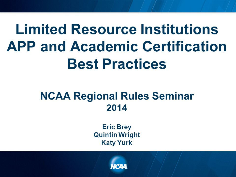 Limited Resource Institutions APP and Academic Certification Best Practices NCAA Regional Rules Seminar 2014 Eric Brey Quintin Wright Katy Yurk