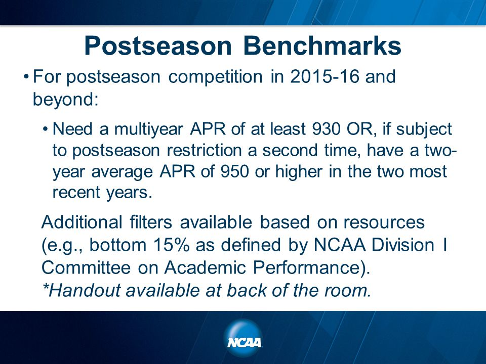 Postseason Benchmarks For postseason competition in 2015-16 and beyond: Need a multiyear APR of at least 930 OR, if subject to postseason restriction a second time, have a two- year average APR of 950 or higher in the two most recent years.